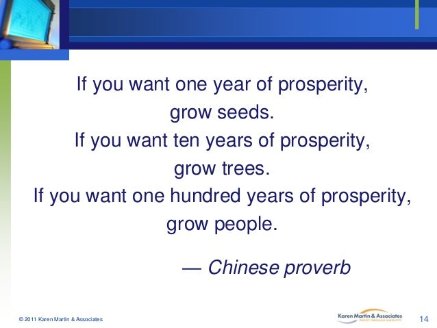 If you want one year of prosperity, grow seeds. If you want ten years of prosperity, grow trees. If you want one hundred y...
