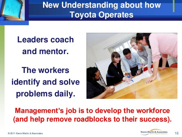 New Understanding about how Toyota Operates  Leaders coach and mentor. The workers identify and solve problems daily. Mana...