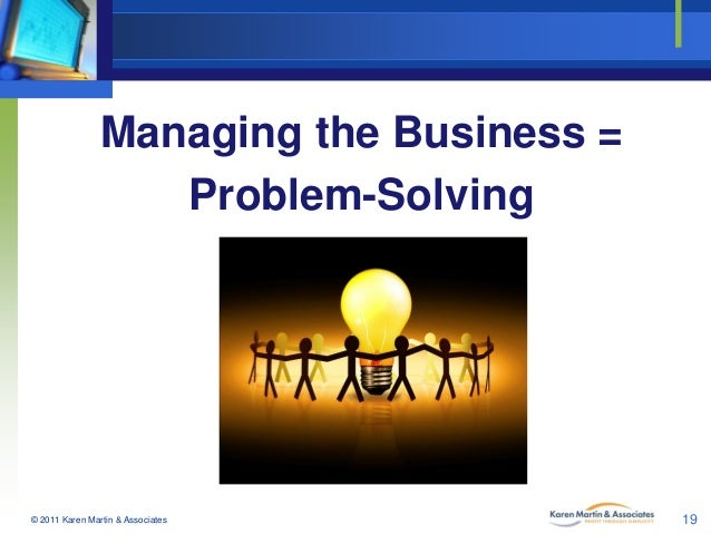 Managing the Business = Problem-Solving  © 2011 Karen Martin & Associates  19