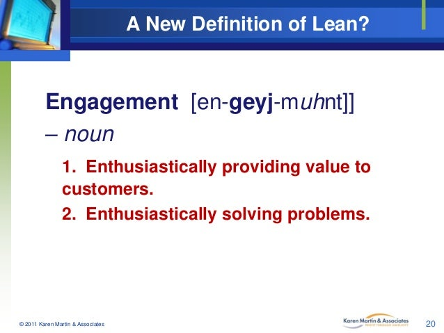 A New Definition of Lean?  Engagement [en-geyj-muhnt]] – noun 1. Enthusiastically providing value to customers. 2. Enthusi...