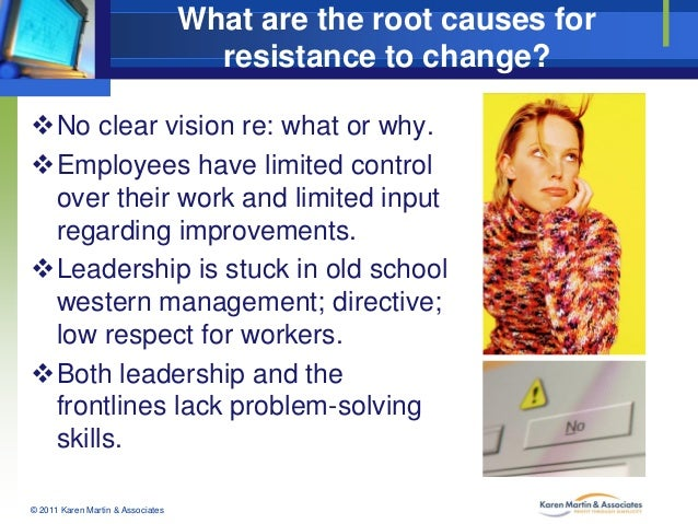 What are the root causes for resistance to change? No clear vision re: what or why. Employees have limited control over ...