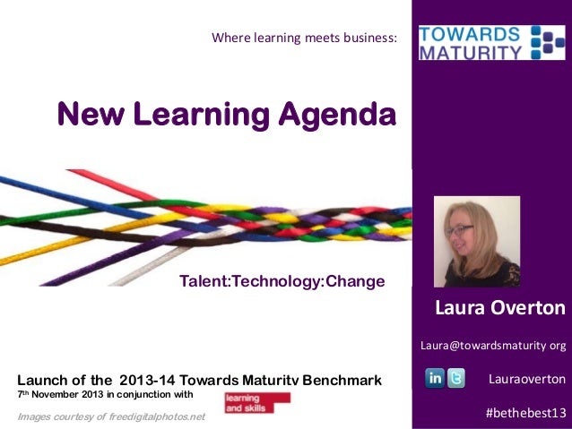 Where learning meets business:  New Learning Agenda  Talent:Technology:Change  Laura Overton Laura@towardsmaturity org  La...