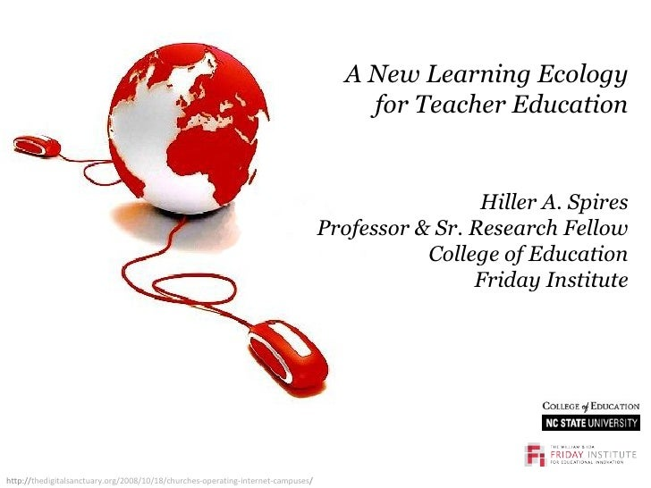 A New Learning Ecology for Teacher Education Hiller A. Spires Professor & Sr. Research Fellow College of Education Friday ...