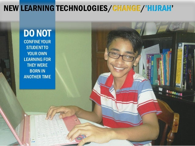 NEW LEARNING TECHNOLOGIES/CHANGE/'HIJRAH'  DO NOT CONFINE YOUR STUDENT TO YOUR OWN LEARNING FOR THEY WERE BORN IN ANOTHER ...