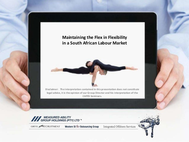 Maintaining the Flex in Flexibility in a South African Labour Market Disclaimer: The interpretation contained in this pres...