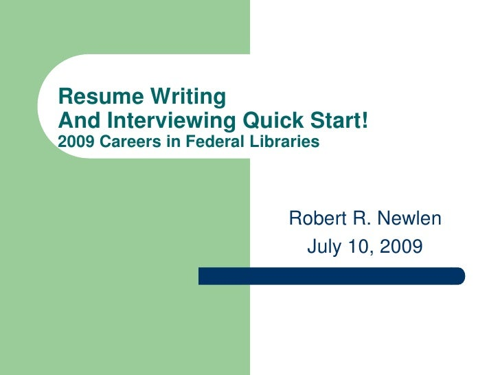 Resume WritingAnd Interviewing Quick Start!2009 Careers in Federal Libraries                             Robert R. Newlen ...