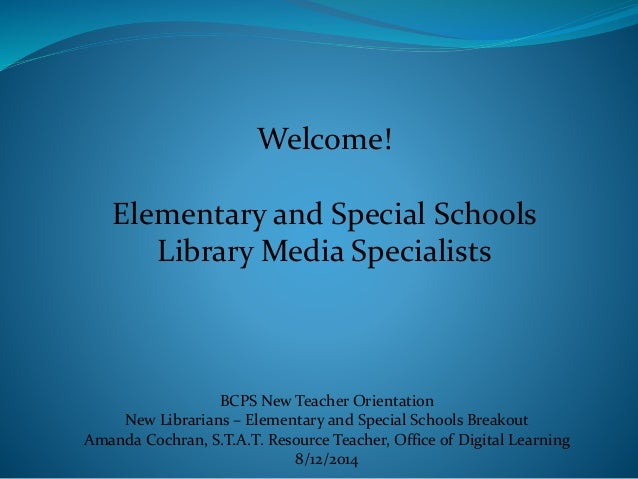 Welcome! Elementary and Special Schools Library Media Specialists BCPS New Teacher Orientation New Librarians – Elementary...