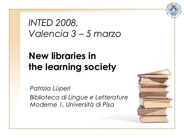 INTED 2008, Valencia 3 – 5 marzo New libraries in the learning society Patrizia Lùperi Biblioteca di Lingue e Letterature ...