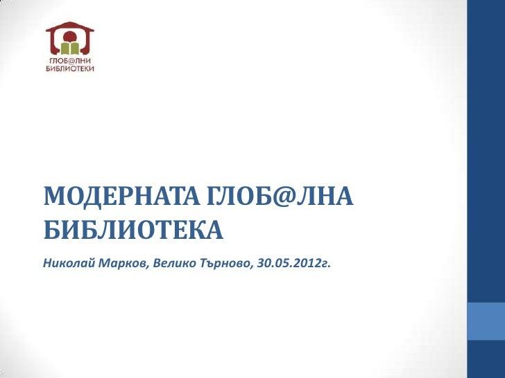 МОДЕРНАТА ГЛОБ@ЛНАБИБЛИОТЕКАНиколай Марков, Велико Търново, 30.05.2012г.