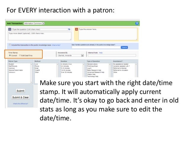 For EVERY interaction with a patron:  Make sure you start with the right date/time stamp. It will automatically apply curr...
