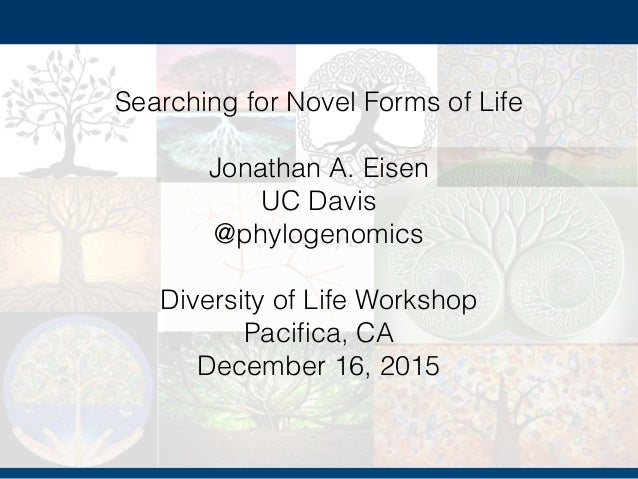 Sea Searching for Novel Forms of Life Jonathan A. Eisen UC Davis @phylogenomics Diversity of Life Workshop Pacifica, CA Dec...