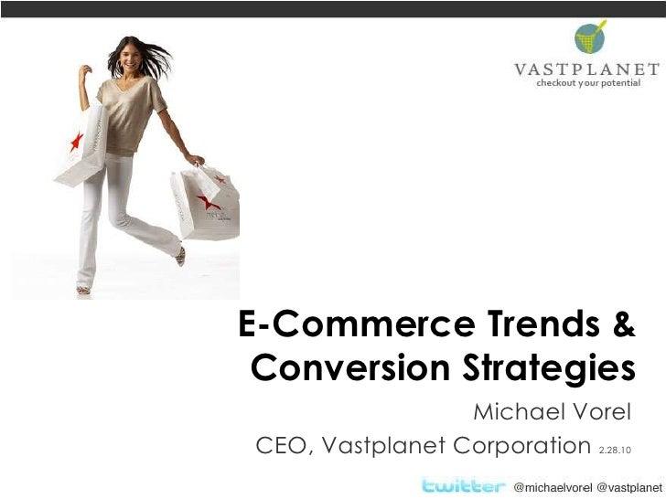 E-Commerce Trends & Conversion Strategies<br />Michael Vorel<br />CEO, Vastplanet Corporation 2.28.10<br />