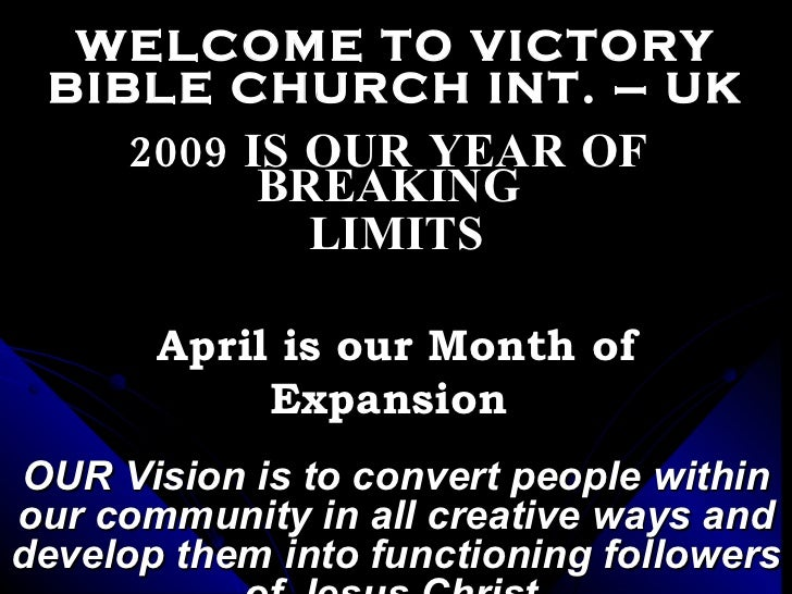 WELCOME TO VICTORY BIBLE CHURCH INT. – UK 2009 IS OUR YEAR OF  BREAKING  LIMITS April is our Month of Expansion  OUR Visio...