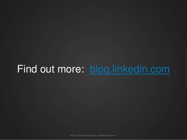 Find out more: blog.linkedin.com           ©2013 LinkedIn Corporation. All Rights Reserved.