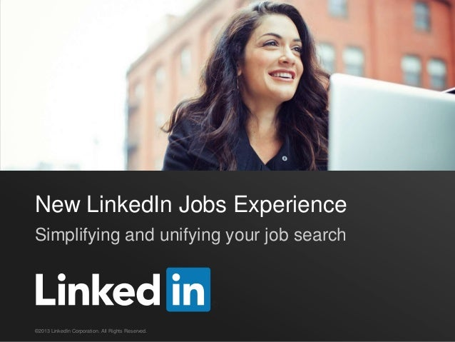 New LinkedIn Jobs ExperienceSimplifying and unifying your job search©2013 LinkedIn Corporation. All Rights Reserved.