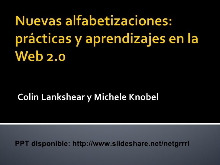 Colin Lankshear y Michele Knobel PPT disponible: http://www.slideshare.net/netgrrrl
