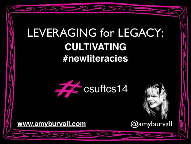 LEVERAGING for LEGACY: @amyburvallwww.amyburvall.com CULTIVATING! #newliteracies csuftcs14
