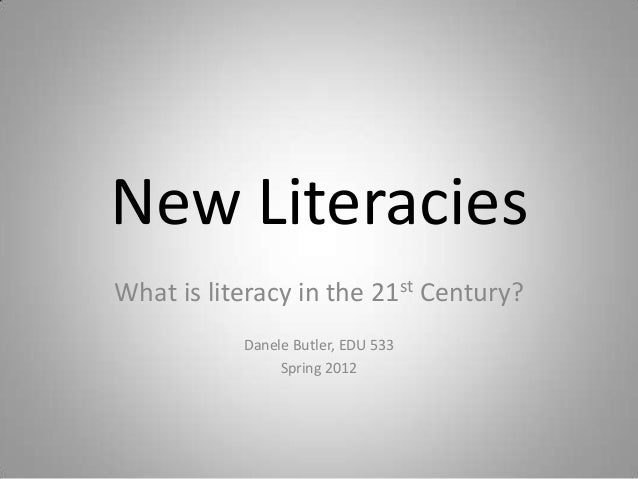 New LiteraciesWhat is literacy in the 21st Century?           Danele Butler, EDU 533                Spring 2012