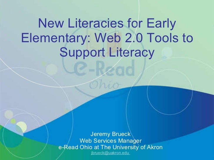 New Literacies for Early Elementary: Web 2.0 Tools to Support Literacy Jeremy Brueck Web Services Manager e-Read Ohio at T...