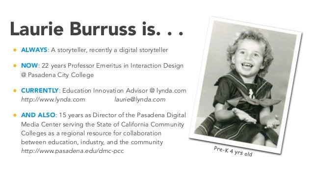 Laurie Burruss is. . . • ALWAYS: A storyteller, recently a digital storyteller • NOW: 22 years Professor Emeritus in Inter...
