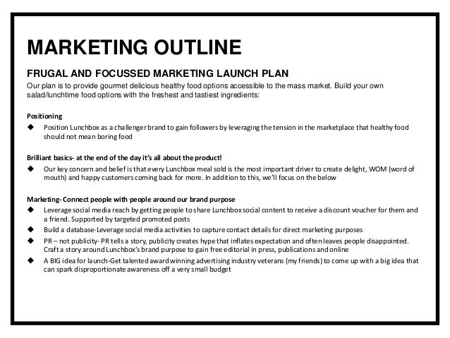 MARKETING OUTLINE FRUGAL AND FOCUSSED MARKETING LAUNCH PLAN Our plan is to provide gourmet delicious healthy food options ...