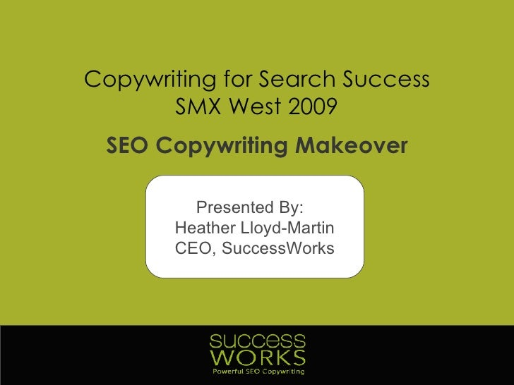 Copywriting for Search Success SMX West 2009 SEO Copywriting Makeover Presented By:  Heather Lloyd-Martin CEO, SuccessWorks