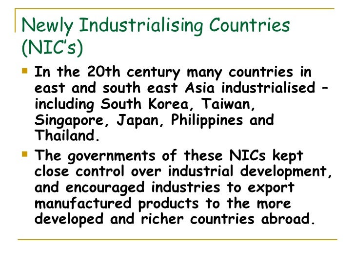 Newly Industrialising Countries (NIC's) <ul><li>In the 20th century many countries in east and south east Asia industriali...