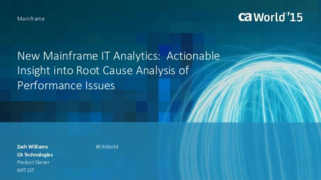 New Mainframe IT Analytics: Actionable Insight into Root Cause Analysis of Performance Issues Zach Williams Mainframe CA T...