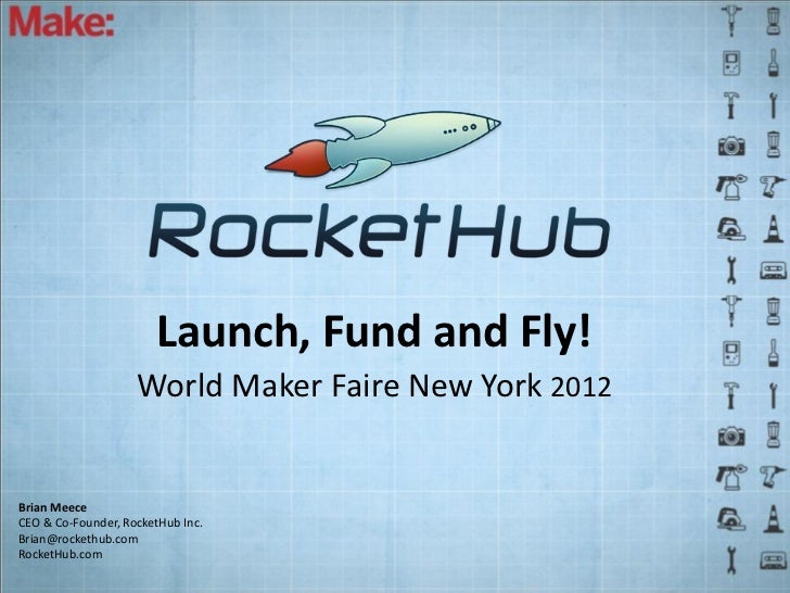 Launch, Fund and Fly!                    World Maker Faire New York 2012Brian MeeceCEO & Co-Founder, RocketHub Inc.Brian@r...