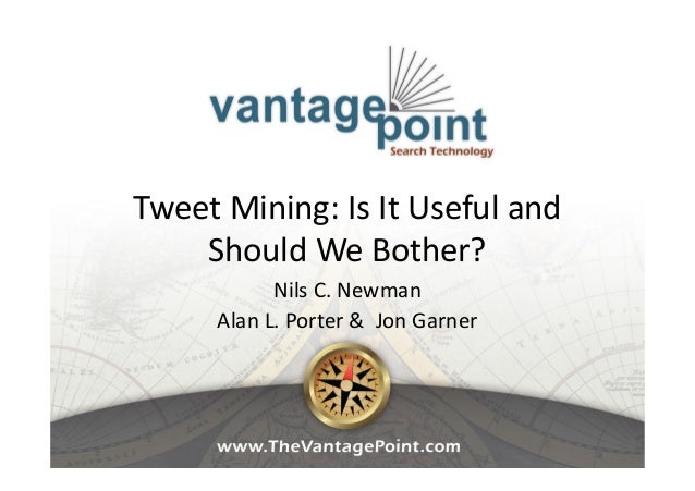 Tweet Mining: Is It Useful and Should We Bother? Nils C. Newman Alan L. Porter & Jon Garner