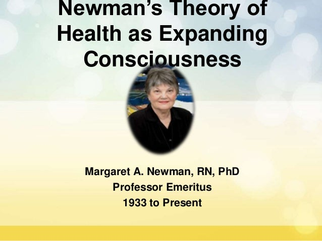 Newman's Theory of Health as Expanding Consciousness Margaret A. Newman, RN, PhD Professor Emeritus 1933 to Present