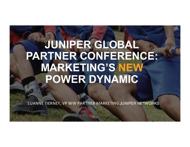 JUNIPER GLOBAL PARTNER CONFERENCE: MARKETING'S NEW POWER DYNAMIC LUANNE*TIERNEY,*VP*WW*PARTNER*MARKETING*JUNIPER NETWORKS ...