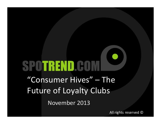 """""""Consumer Hives"""" – The Future of Loyalty Clubs November 2013 All rights reserved ©"""