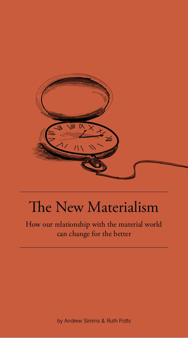 The New Materialism How our relationship with the material world can change for the better by Andrew Simms & Ruth Potts
