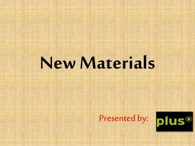 New Materials Presentedby:
