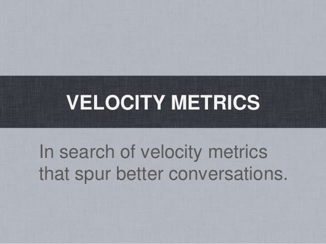 VELOCITY METRICSIn search of velocity metricsthat spur better conversations.