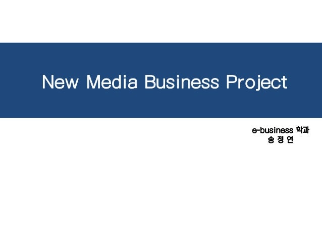 New Media Business Project e-business 학과 송 정 연