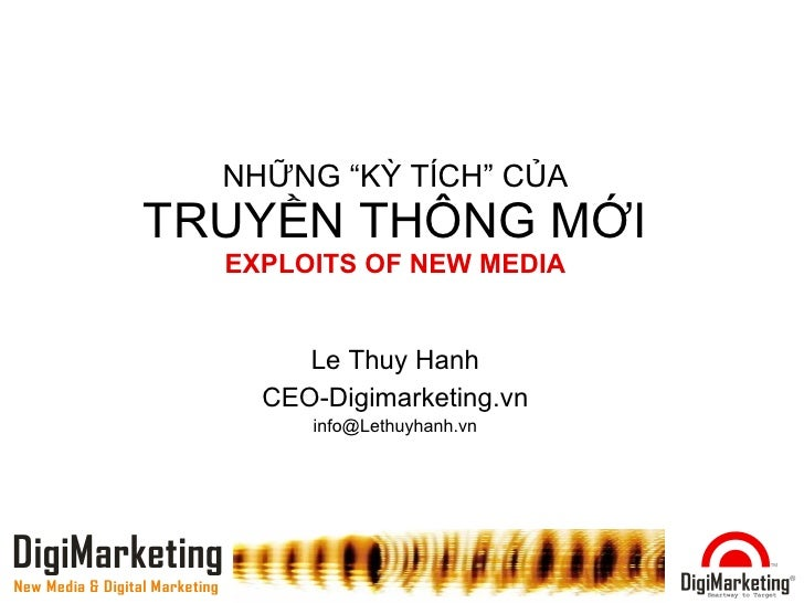 "NHỮNG ""KỲ TÍCH"" CỦA TRUYỀN THÔNG MỚI EXPLOITS OF NEW MEDIA Le Thuy Hanh CEO-Digimarketing.vn [email_address]"