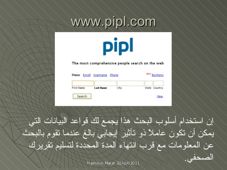 www.pipl.com إن استخدام أسلوب البحث هذا يجمع لك قواعد البيانات التي يمكن أن تكون عاملاً ذو تأثير إيجابي بالغ عندما تقوم با...