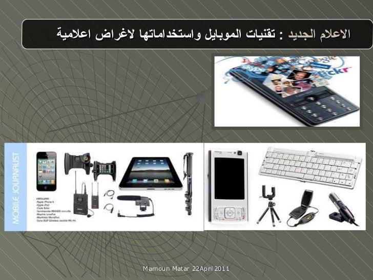 الاعلام الجديد  :   تقنيات الموبايل واستخداماتها لاغراض اعلامية Mamoun Matar 22April2011