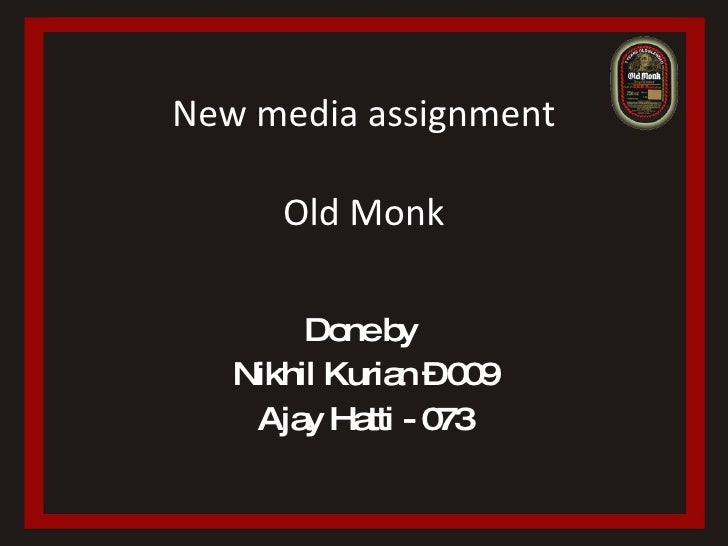 New media assignment Old Monk Done by  Nikhil Kurian – 009 Ajay Hatti - 073