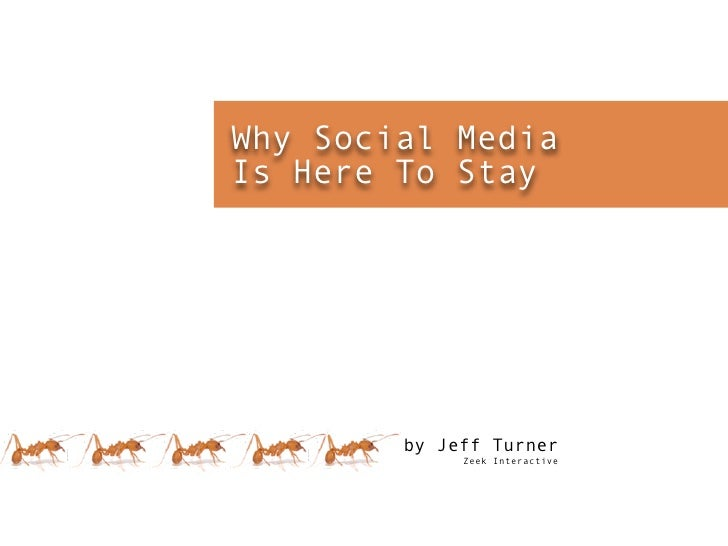 Why Social Media Is Here To Stay             by Jeff Turner              Zeek Interactive