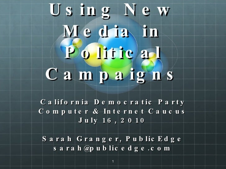 Using New Media in Political Campaigns California Democratic Party Computer & Internet Caucus July 16, 2010 Sarah Granger,...