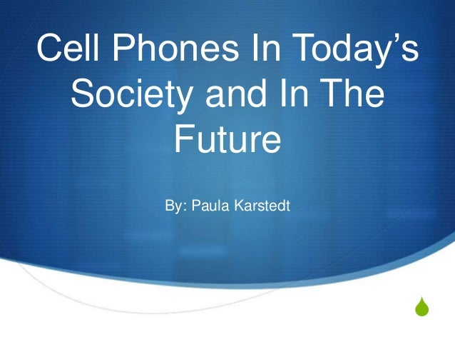 S Cell Phones In Today's Society and In The Future By: Paula Karstedt