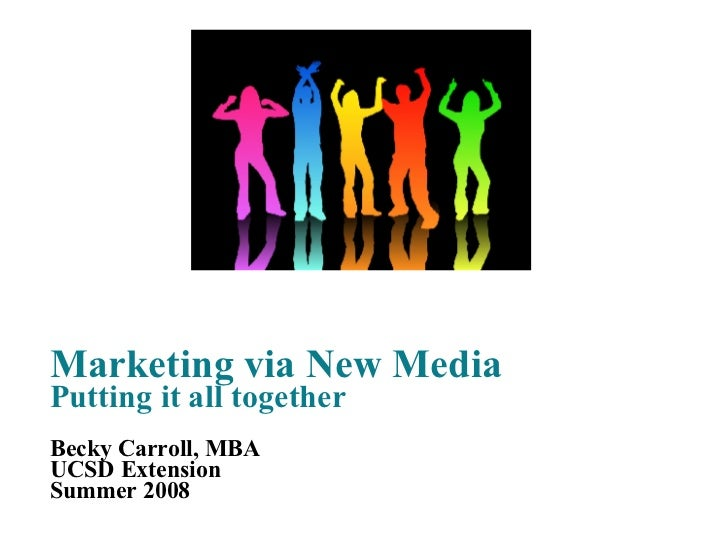 Marketing via New Media Putting it all together Becky Carroll, MBA UCSD Extension Summer 2008