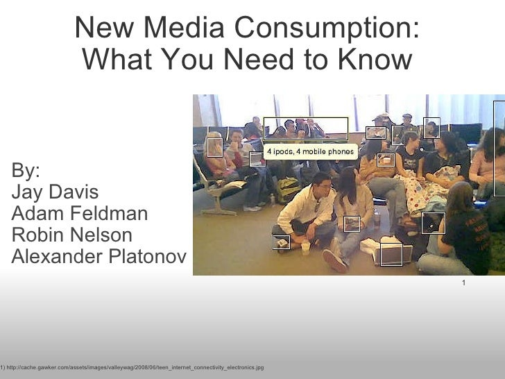 New Media Consumption: What You Need to Know By: Jay Davis Adam Feldman Robin Nelson Alexander Platonov 1 1) http://cache...