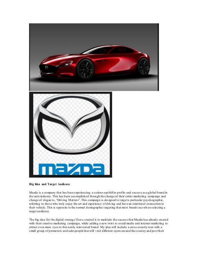 Big Idea and Target Audience Mazda is a company that has been experiencing a serious upshift in profits and success as a g...