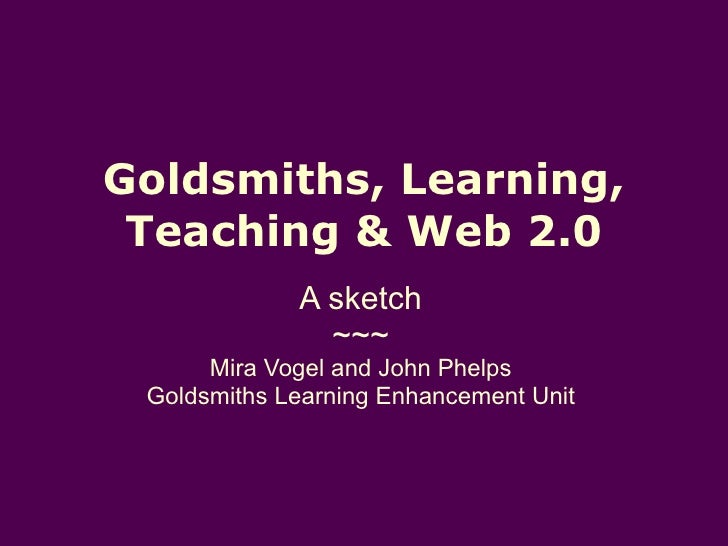 Goldsmiths, Learning, Teaching & Web 2.0 A sketch ~~~ Mira Vogel and John Phelps Goldsmiths Learning Enhancement Unit