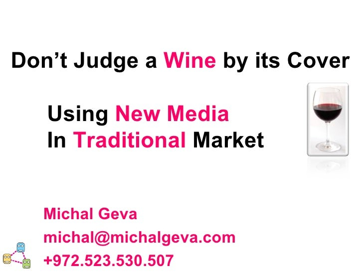 Don't Judge a  Wine   by its Cover Using  New   Media   In  Traditional  Market Michal Geva [email_address] +972.523.530.507
