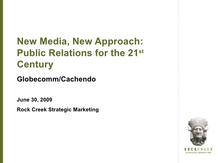 New Media, New Approach: Public Relations for the 21st Century Globecomm/Cachendo  June 30, 2009 Rock Creek Strategic Mark...